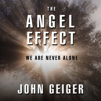 The Angel Effect: The Powerful Force That Ensures We Are Never Alone - John Geiger