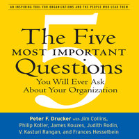 The Five Most Important Questions: You Will Ever Ask About Your Organization - Peter F. Drucker