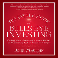The Little Book of Bull's Eye Investing: Finding Value, Generating Absolute Returns, and Controlling Risk in Turbulent Markets - John Mauldin