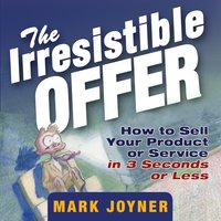 The Irresistible Offer: How to Sell Your Product or Service in 3 Seconds or Less - Mark Joyner