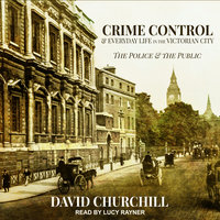 Crime Control and Everyday Life in the Victorian City: The Police and the Public - David Churchill