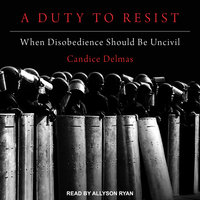 A Duty to Resist: When Disobedience Should Be Uncivil - Candice Delmas