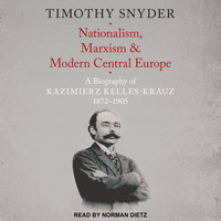 Nationalism, Marxism, and Modern Central Europe: A Biography of Kazimierz Kelles-Krauz, 1872-1905 - Timothy Snyder