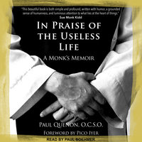 In Praise of the Useless Life: A Monk's Memoir - Paul Quenon
