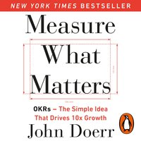 Measure What Matters: OKRs: The Simple Idea that Drives 10x Growth - John Doerr