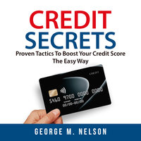 Credit Secrets: Proven Tactics To Boost Your Credit Score The Easy Way - George M. Nelson