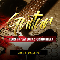 Guitar: Learn To Play Guitar for Beginners - John G. Phillips