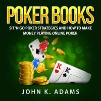 Poker Books: Sit 'N Go Poker Strategies and How To Make Money Playing Online Poker - John K. Adams