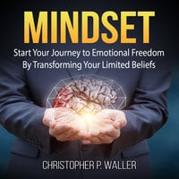 Mindset: Start Your Journey to Emotional Freedom By Transforming Your Limited Beliefs - Christopher P. Waller