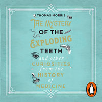 The Mystery of the Exploding Teeth and Other Curiosities from the History of Medicine - Thomas Morris