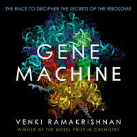 Gene Machine: The Race to Decipher the Secrets of the Ribosome - Venki Ramakrishnan
