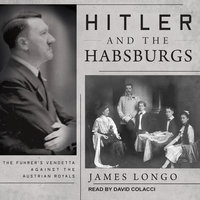 Hitler and the Habsburgs: The Führer's Vendetta Against the Austrian Royals - James Longo
