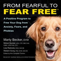 From Fearful to Fear Free: A Positive Program to Free Your Dog from Anxiety, Fears, and Phobias - Marty Becker,Mikkel Becker,Lisa Radosta,Wailani Sung