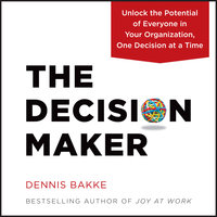 The Decision Maker: Unlock the Potential of Everyone in Your Organization, One Decision at a Time - Dennis Bakke
