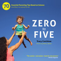 Zero to Five: 70 Essential Parenting Tips Based on Science (and What I've Learned So Far) - Tracy Cutchlow
