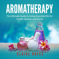 Aromatherapy: The Ultimate Guide to Using Essential Oils for Health, Beauty, and Home - Claire Hayes
