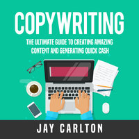 Copywriting: The Ultimate Guide to Creating Amazing Content and Generating Quick Cash - Jay Carlton