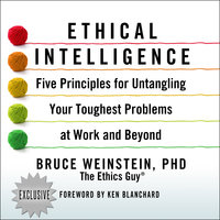 Ethical Intelligence: Five Principles for Untangling Your Toughest Problems at Work and Beyond - Bruce Weinstein