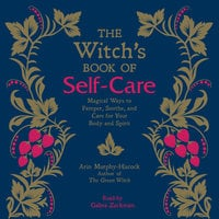The Witch's Book of Self-Care: Magical Ways to Pamper, Soothe, and Care for Your Body and Spirit - Arin Murphy-Hiscock
