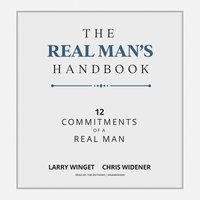 The Real Man's Handbook: 12 Commitments of a Real Man - Chris Widener,Larry Winget