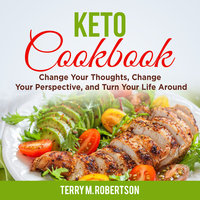Keto Cookbook: The Step by Step Guide to Living the Ketogenic Lifestyle, Including Keto Meal Plan & Food List - Terry M. Robertson