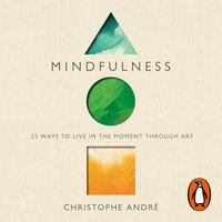 Mindfulness: 25 Ways to Live in the Moment Through Art - Christophe Andre