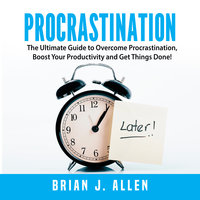Procrastination: The Ultimate Guide to Overcome Procrastination, Boost Your Productivity and Get Things Done! - Brian J. Allen