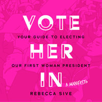 Vote Her In: Your Guide to Electing Our First Woman President - Rebecca Sive