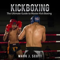 Kickboxing: The Ultimate Guide to Master Kick Boxing - Mark J. Scott