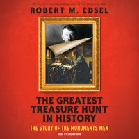 The Greatest Treasure Hunt in History: The Story of the Monuments Men - Robert M. Edsel