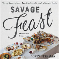 Savage Feast: Three Generations, Two Continents, and a Dinner Table (a Memoir with Recipes) - Boris Fishman