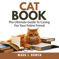 Cat Book: The Ultimate Guide To Caring For Your Feline Friend - Mark J. Bowen
