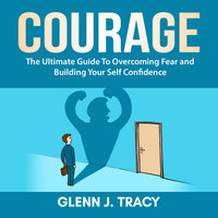 Courage: The Ultimate Guide To Overcoming Fear and Building Your Self Confidence - Glenn J. Tracy