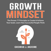 Growth Mindset: The Proven 77 Principles to Create & Achieve Your Goals. Learn How Successful People Think - George J. Moore