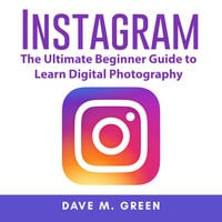 Instagram: The Ultimate Guide for Using Instagram Marketing to Gain Millions of Followers and Generate Profits - Dave M. Green