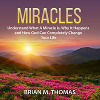Miracles: Understand What A Miracle Is, Why It Happens and How God Can Completely Change Your Life - Brian M. Thomas
