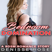 Bedroom Domination: A BDSM Romance Story - Denisse Rose