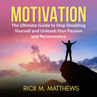 Motivation: The Ultimate Guide to Stop Doubting Yourself and Unleash Your Passion and Perseverance - Rick M. Matthews