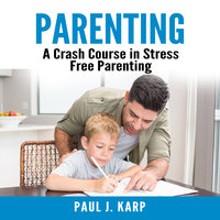 Parenting: A Crash Course in Stress Free Parenting - Paul J. Karp