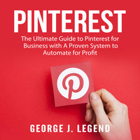 Pinterest: The Ultimate Guide to Pinterest for Business with A Proven System to Automate for Profit - George J. Legend