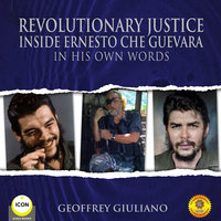 Revolutionary Justice Inside Ernesto Che Guevara - In His Own Words - Geoffrey Giuliano