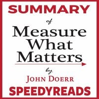 Summary of Measure What Matters by John Doerr: How Google, Bono, and the Gates Foundation Rock the World with OKRs - Finish Entire Book in 15 Minutes - SpeedyReads
