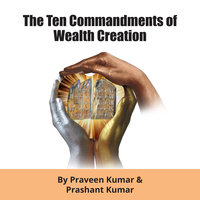 The Ten Commandments of Wealth Creation - Praveen Kumar,Prashant Kumar