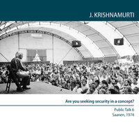 Twelve Public Meetings - Saanen, Switzerland, 1974: Are you seeking security in a concept? - J. Krishnamurti