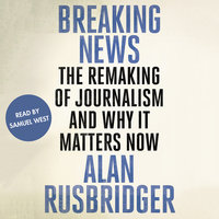 Breaking News - The Remaking of Journalism and Why It Matters Now - Alan Rusbridger
