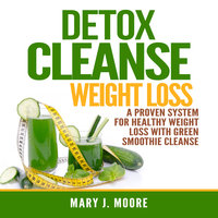 Detox Cleanse Weight Loss: A Proven System for Healthy Weight Loss With Green Smoothie Cleanse - Mary J. Moore