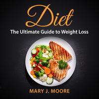 Diet: The Ultimate Guide to Weight Loss - Mary J. Moore