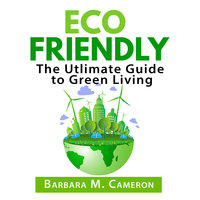 Eco Friendly: The Ultimate Guide to Green Living - Barbara M. Cameron