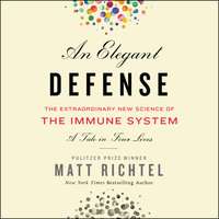 An Elegant Defense – The Extraordinary New Science of the Immune System: A Tale in Four Lives - Matt Richtel