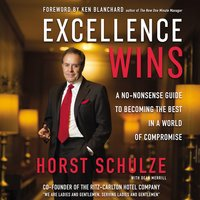 Excellence Wins: A No-Nonsense Guide to Becoming the Best in a World of Compromise - Horst Schulze